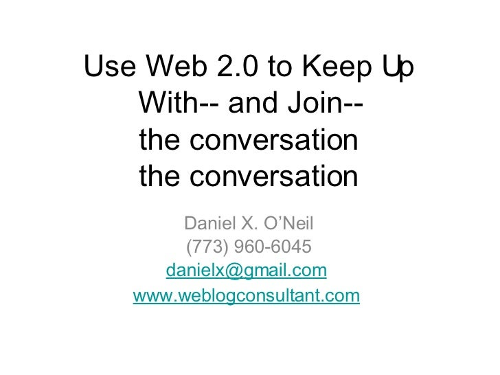 Use Web 2.0 to Keep Up With-- and Join-- the conversation <ul><li>Daniel X. O'Neil </li></ul><ul><li>(773) 960-6045 </li><...