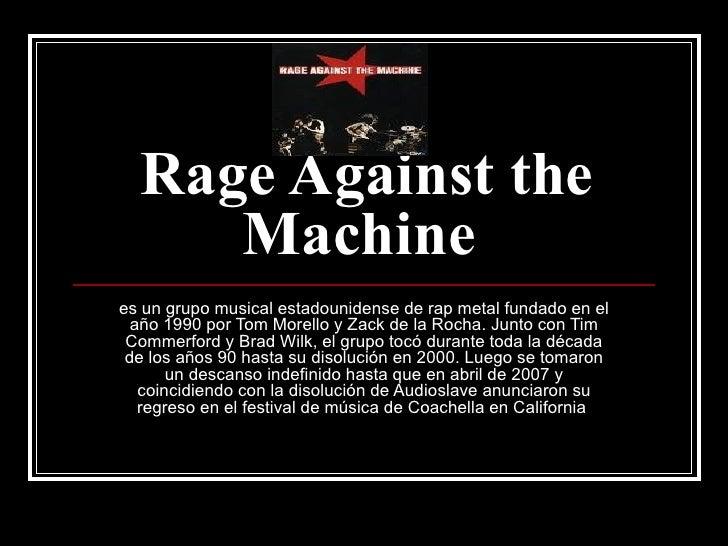 Rage Against the Machine   es un grupo musical estadounidense de rap metal fundado en el año 1990 por Tom Morello y Zack d...