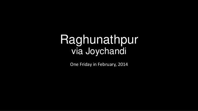 Raghunathpur via Joychandi One Friday in February, 2014