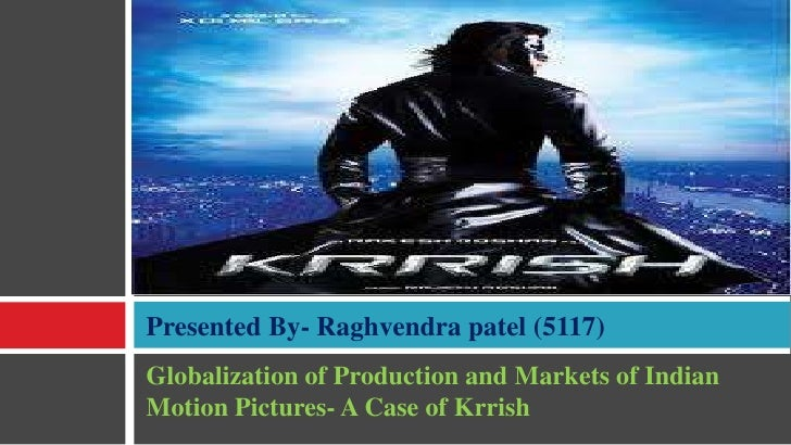 Globalization of Production and Markets of Indian Motion Pictures- A Case of Krrish<br />Presented By- Raghvendra patel (5...