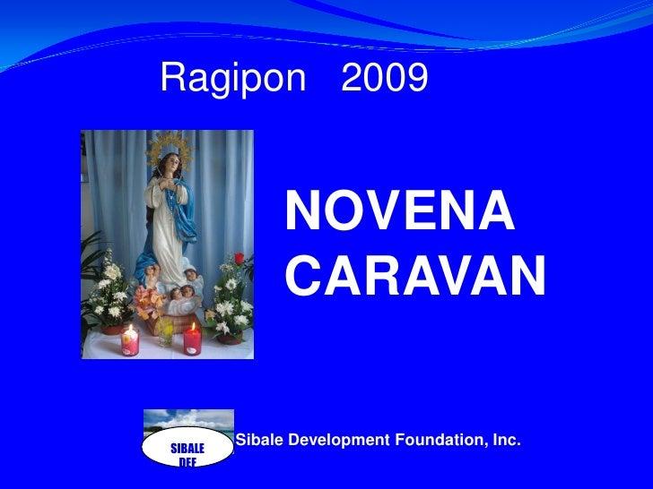SIBALE DEF<br />Ragipon   2009 <br />NOVENA CARAVAN<br />Sibale Development Foundation, Inc.<br />