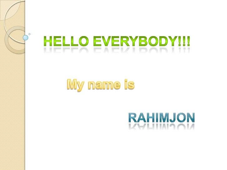 Hello everybody!!!<br />My name is<br />Rahimjon<br />