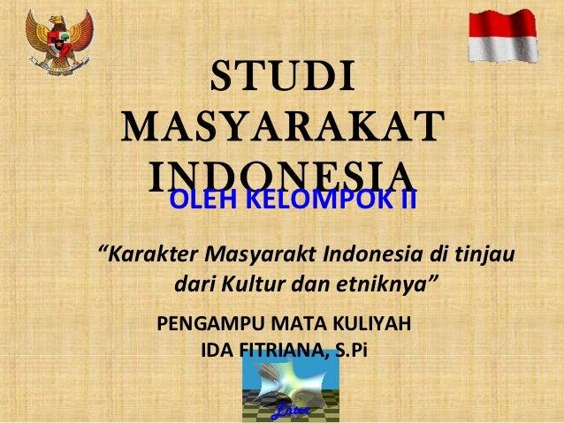 """STUDI  MASYARAKAT   INDONESIA    OLEH KELOMPOK II""""Karakter Masyarakt Indonesia di tinjau       dari Kultur dan etniknya""""  ..."""