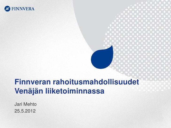 Finnveran rahoitusmahdollisuudetVenäjän liiketoiminnassaJari Mehto25.5.2012