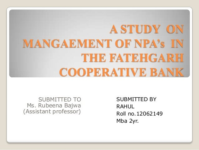 A STUDY ON MANGAEMENT OF NPA's IN THE FATEHGARH COOPERATIVE BANK SUBMITTED TO Ms. Rubeena Bajwa (Assistant professor)  SUB...