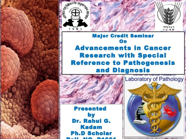Major Credit Seminar On Advancements in Cancer Research with Special Reference to Pathogenesis and Diagnosis Presented by ...