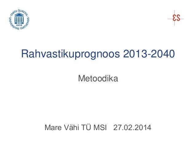 Rahvastikuprognoos 2013-2040 Metoodika  Mare Vähi TÜ MSI 27.02.2014