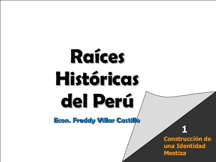 Raíces Históricas de Chile  U 1/  Raíces Históricas del Perú Econ. Freddy Villar Castillo Construcción de una Identidad Me...