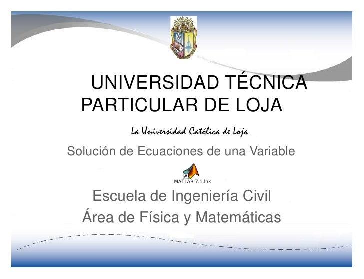 UNIVERSIDAD TÉCNICA   PARTICULAR DE LOJA  Solución de Ecuaciones de una Variable                   MATLAB 7.1.lnk      Esc...