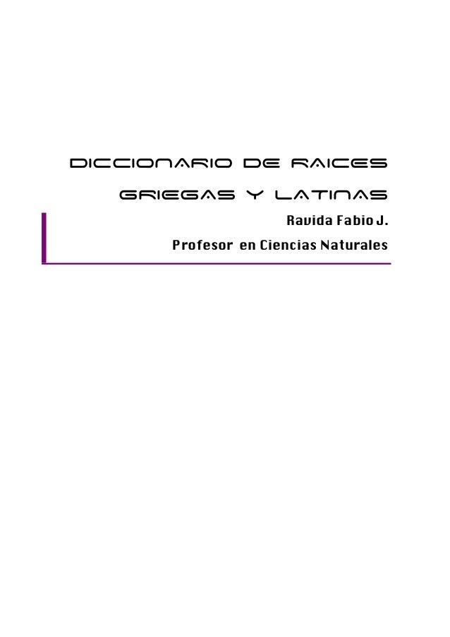 DICCIONARIO DE RAICES   GRIEGAS y LATINAS                     Ravida Fabio J.      Profesor en Ciencias Naturales