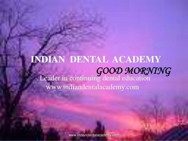 INDIAN DENTAL ACADEMY  GOOD MORNING  Leader in continuing dental education www.indiandentalacademy.com  www.indiandentalac...