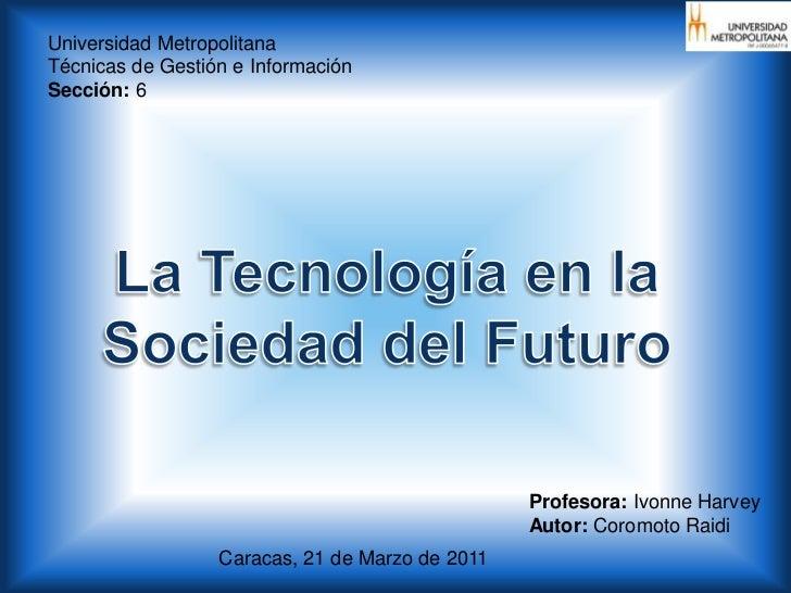 Universidad Metropolitana<br />Técnicas de Gestión e Información<br />Sección: 6 <br />La Tecnología en la <br />Sociedad ...