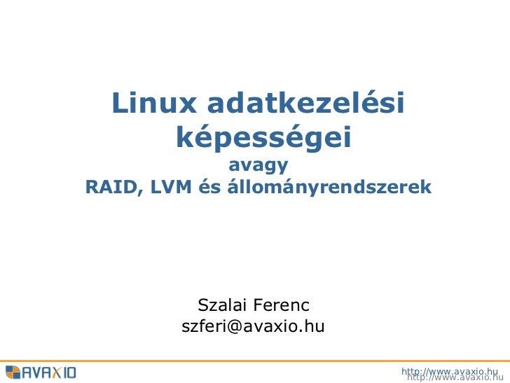 Linux adatkezelési      képességei             avagyRAID, LVM és állományrendszerek          Szalai Ferenc        szferi@a...