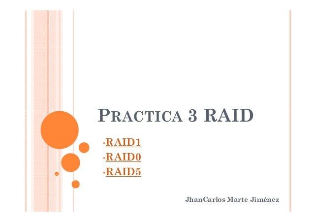 PRACTICA 3 RAIDPRACTICA 3 RAID JhanCarlos Marte Jiménez •RAID1 •RAID0 •RAID5