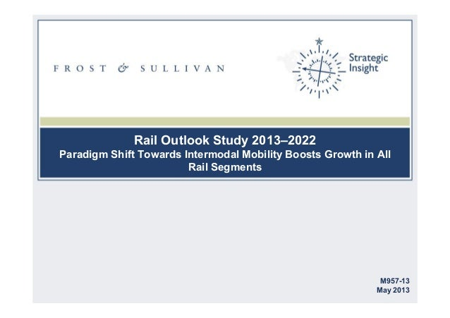 Rail Outlook Study 2013–2022 Paradigm Shift Towards Intermodal Mobility Boosts Growth in All Rail Segments M957-13 May 2013