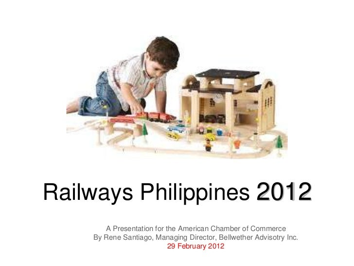 Railways Philippines 2012       A Presentation for the American Chamber of Commerce    By Rene Santiago, Managing Director...