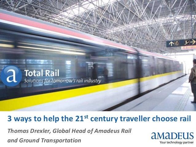3 ways to help the 21st century traveller choose rail Thomas Drexler, Global Head of Amadeus Rail and Ground Transportatio...
