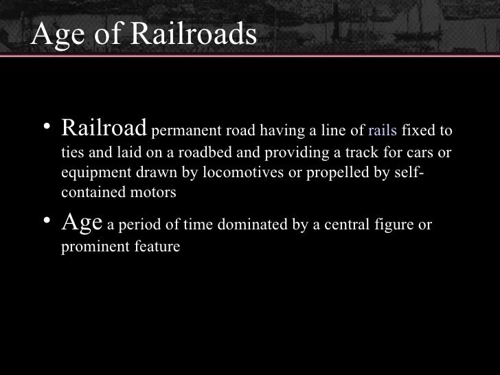 Age of Railroads <ul><li>Railroad  permanent road having a line of  rails  fixed to ties and laid on a roadbed and providi...