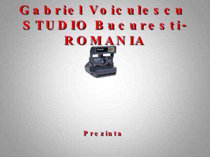 Gabriel Voiculescu  STUDIO Bucuresti-ROMANIA Prezinta