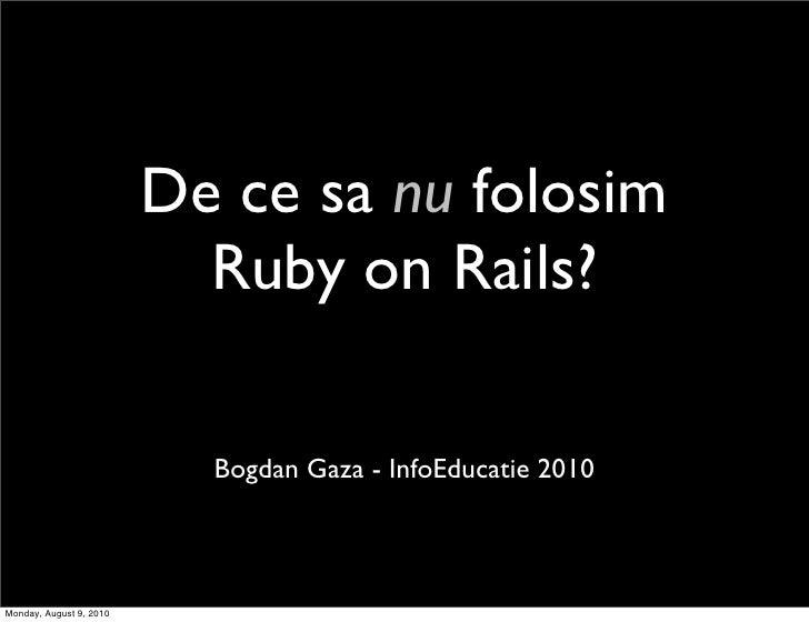 De ce sa nu folosim                            Ruby on Rails?                             Bogdan Gaza - InfoEducatie 2010 ...