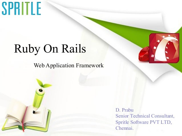 Ruby On Rails Web Application Framework D. Prabu Senior Technical Consultant, Spritle Software PVT LTD, Chen