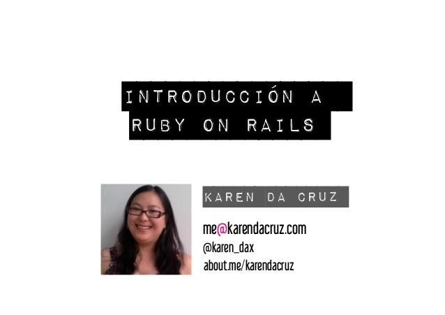 Introducción a  Ruby on Rails  Karen Da Cruz  me@karendacruz.com  @karen_dax  about.me/karendacruz