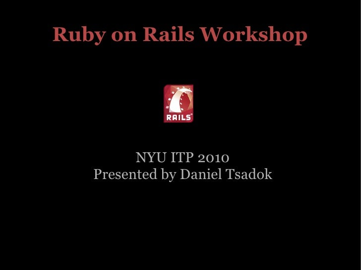 Ruby on Rails Workshop NYU ITP 2010 Presented by Daniel Tsadok