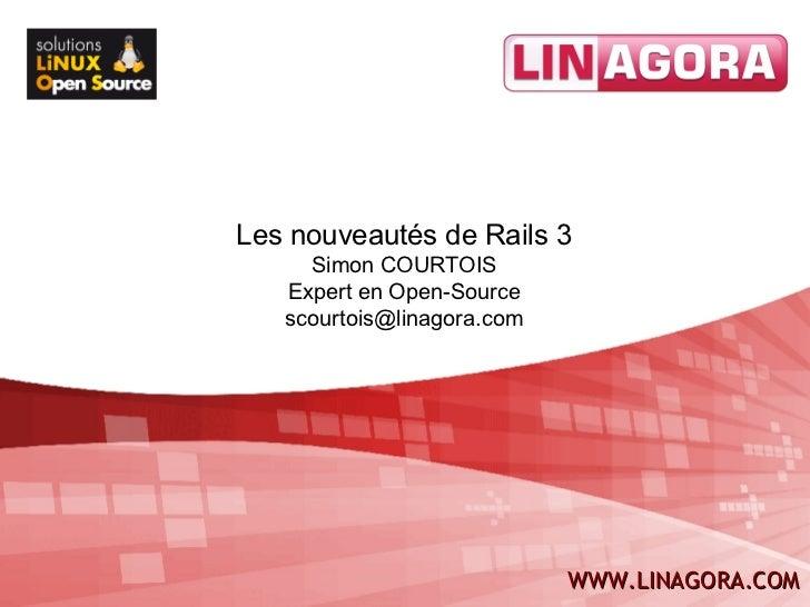 Les nouveautés de Rails 3     Simon COURTOIS   Expert en Open-Source   scourtois@linagora.com             1              W...