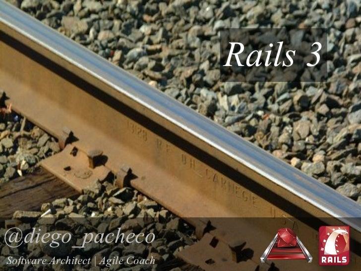 Rails 3@diego_pachecoSoftware Architect | Agile Coach