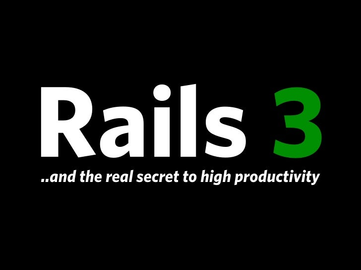 Rails 3 And The Real Secret To High Productivity Presentation
