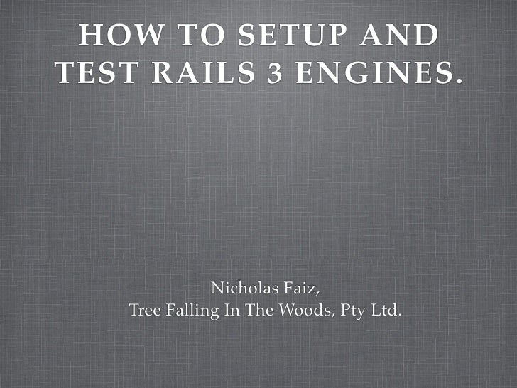 HOW TO SETUP AND TEST RAILS 3 ENGINES.                   Nicholas Faiz,    Tree Falling In The Woods, Pty Ltd.