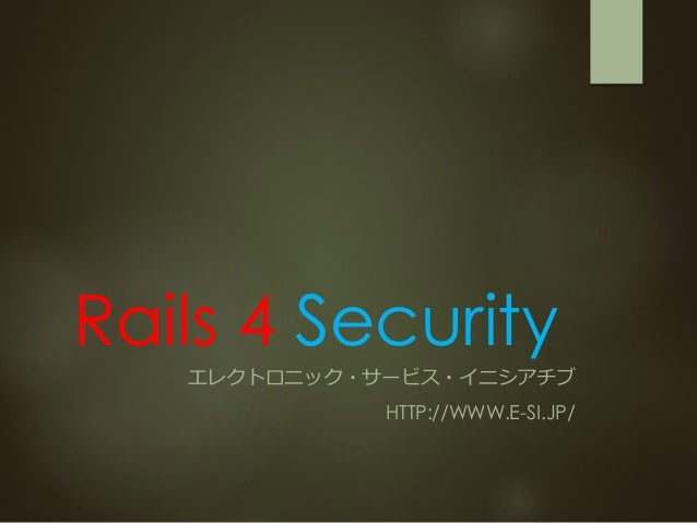 Rails 4 Security エレクトロニック・サービス・イニシアチブ HTTP://WWW.E-SI.JP/