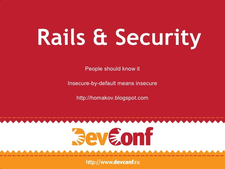 Rails & Security        People should know it  Insecure-by-default means insecure     http://homakov.blogspot.com