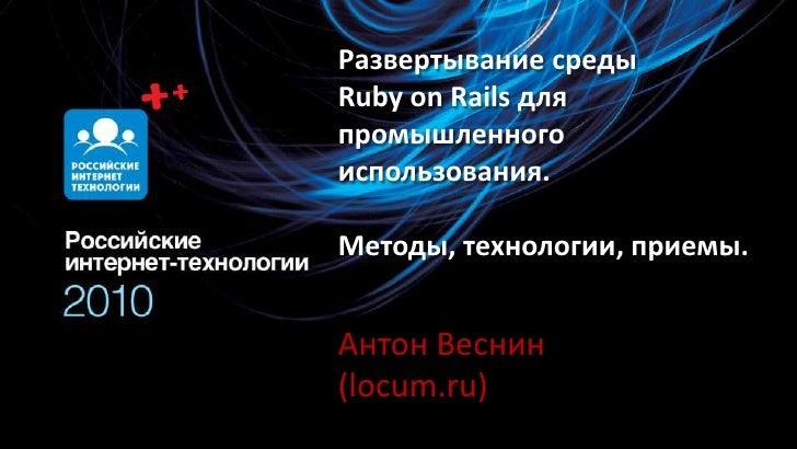 Развертывание среды RubyonRails для промышленного использования.Методы, технологии, приемы.<br />Антон Веснин (locum.ru)<b...