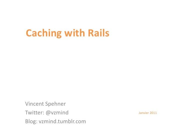 Caching with Rails<br />Vincent Spehner<br />Twitter: @vzmind<br />Blog: vzmind.tumblr.com<br />Janvier 2011<br />
