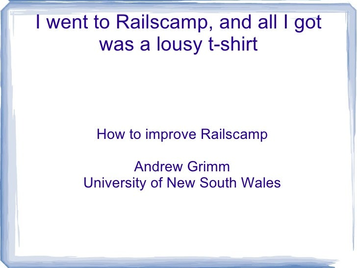 I went to Railscamp, and all I got was a lousy t-shirt How to improve Railscamp Andrew Grimm University of New South Wales