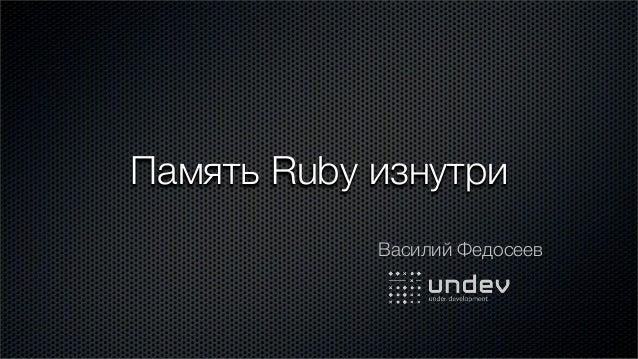 Память Ruby изнутри            Василий Федосеев