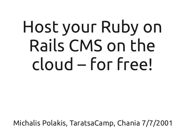Host your Ruby on   Rails CMS on the   cloud – for free!Michalis Polakis, TaratsaCamp, Chania 7/7/2001