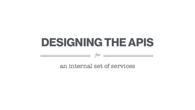 for DESIGNING THE APIS an internal set of services