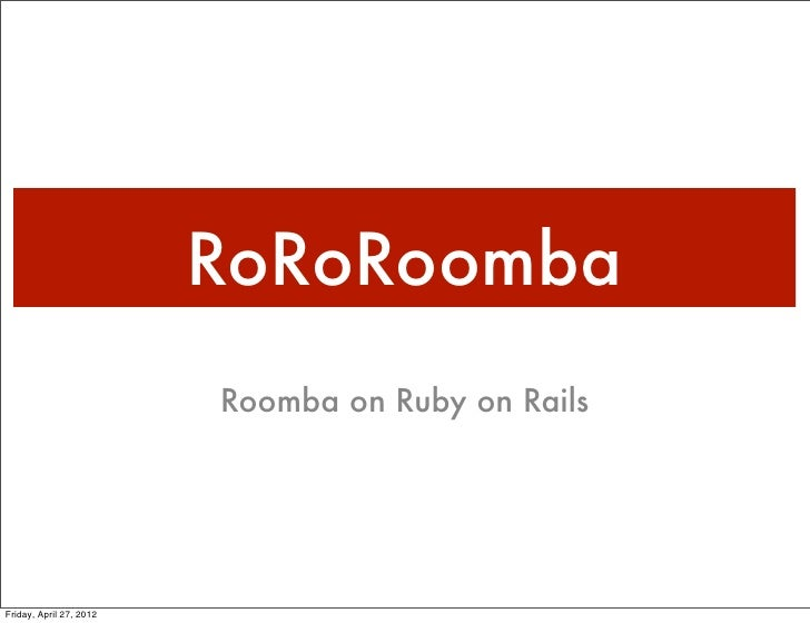 RoRoRoomba                         Roomba on Ruby on RailsFriday, April 27, 2012