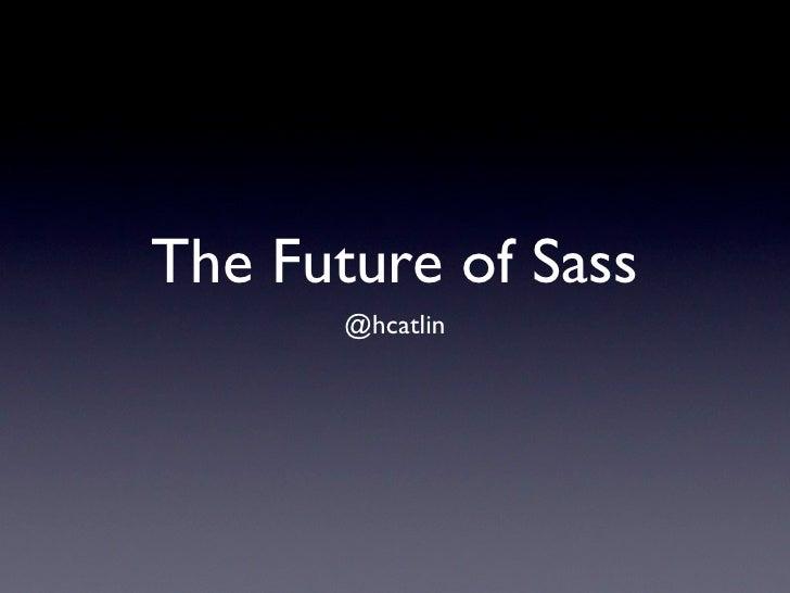 The Future of Sass       @hcatlin