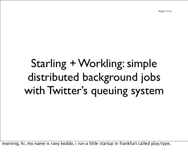PLAY/TYPE                 Starling + Workling: simple            distributed background jobs            with Twitter's que...
