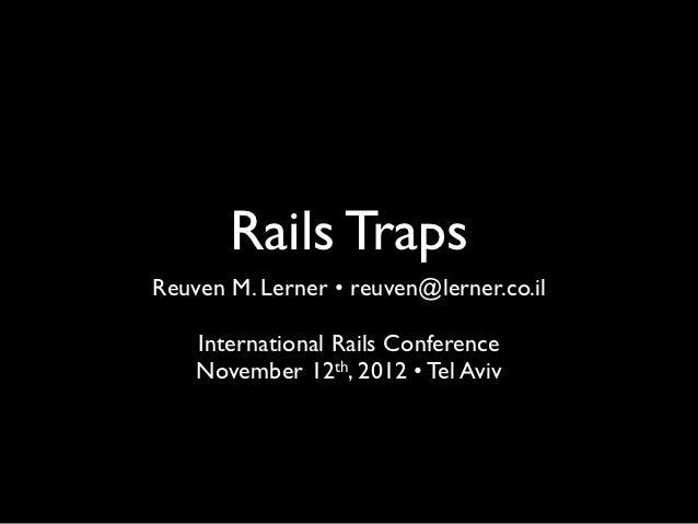 Rails TrapsReuven M. Lerner • reuven@lerner.co.il    International Rails Conference    November 12th, 2012 • Tel Aviv