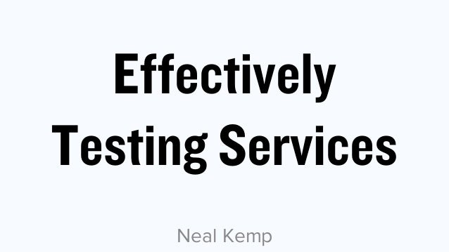 Effectively Testing Services Neal Kemp