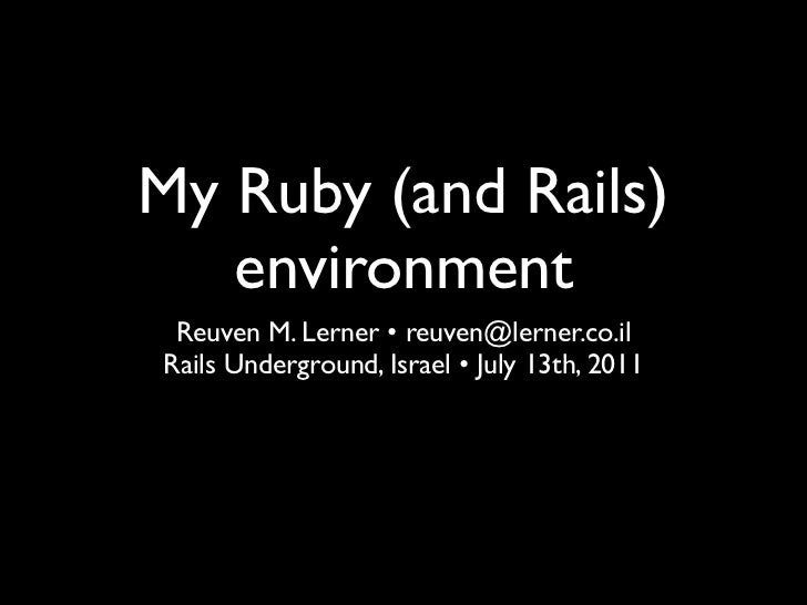 My Ruby (and Rails)   environment Reuven M. Lerner • reuven@lerner.co.ilRails Underground, Israel • July 13th, 2011