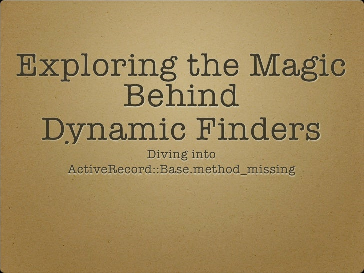 Exploring the Magic       Behind  Dynamic Finders              Diving into   ActiveRecord::Base.method_missing