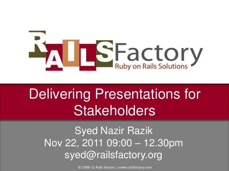 Delivering Presentations for       Stakeholders        Syed Nazir Razik  Nov 22, 2011 09:00 – 12.30pm      syed@railsfacto...