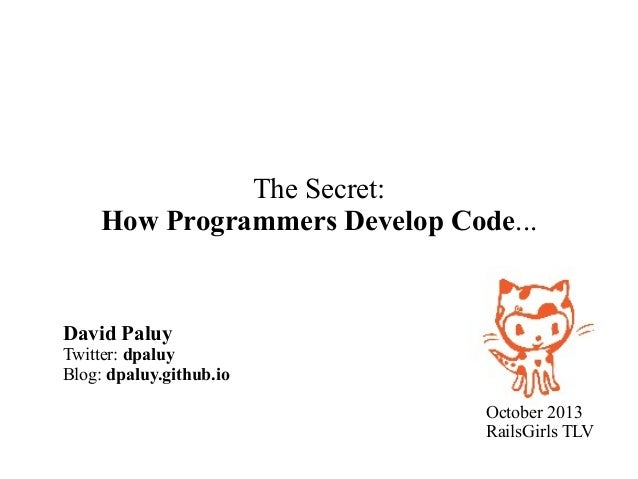 The Secret: How Programmers Develop Code...  David Paluy  Twitter: dpaluy Blog: dpaluy.github.io October 2013 RailsGirls T...