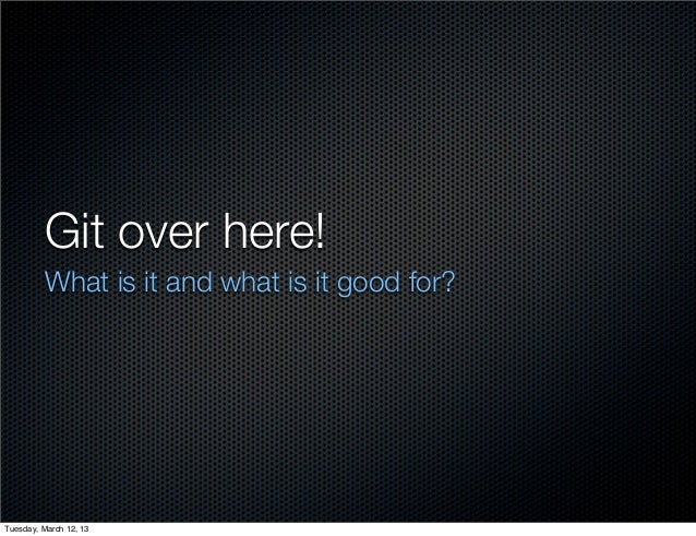 Git over here!         What is it and what is it good for?Tuesday, March 12, 13