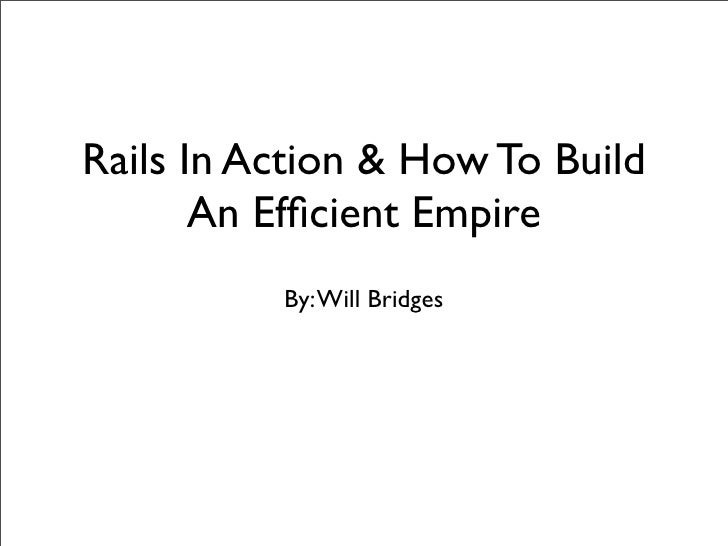 Rails In Action & How To Build        An Efficient Empire           By: Will Bridges